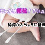 赤ちゃんが便秘で何日も出ない・・・綿棒かん腸をしてみました