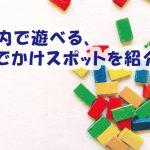 子供と室内で遊べる、おすすめのおでかけスポット!~久留米市近辺~